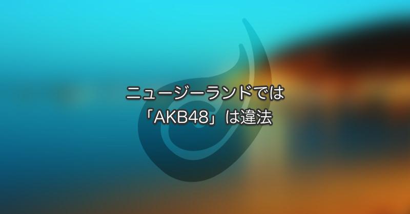 ニュージーランドは「AKB48」が違法です