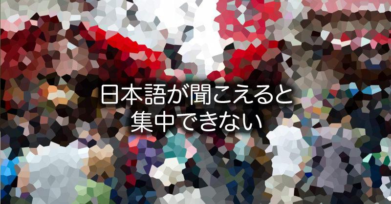 日本語が聞こえると集中できない