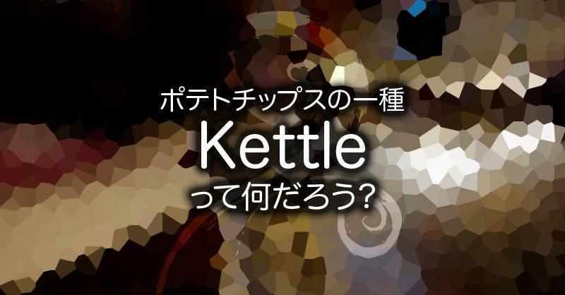ポテトチップスの一種Kettleって何だろう