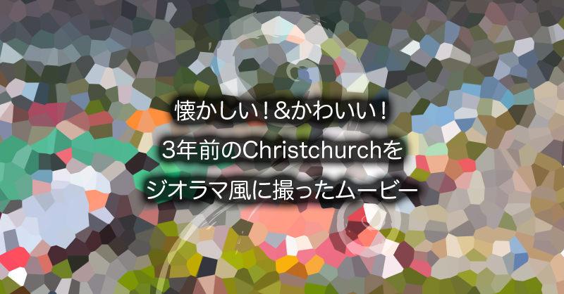 懐かしい!Christchurchをジオラマ風に撮ったムービー