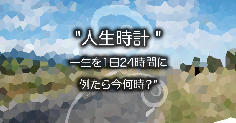 """人生時計 """"一生を1日24時間に例たら今何時?"""""""