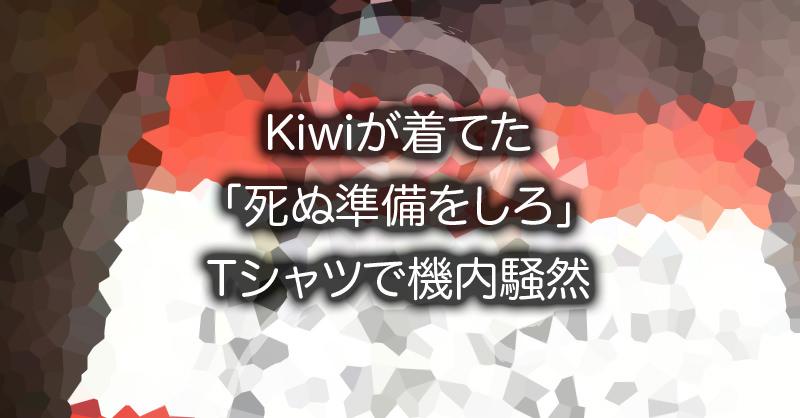 Kiwiが着てた「死ぬ準備をしろ」Tシャツで機内騒然