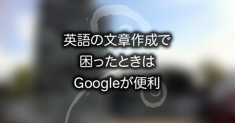 英語の文章作成で困ったときはGoogleが便利