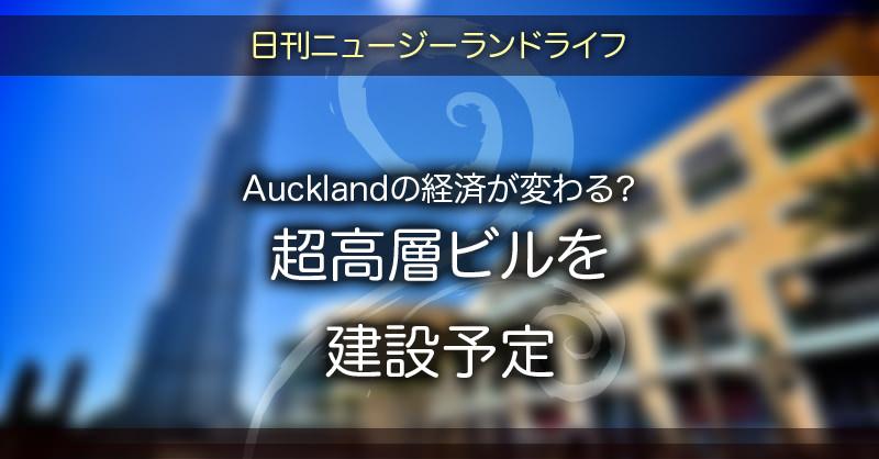 Aucklandの経済が変わる?超高層ビルを建設予定