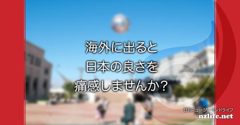 海外に出ると日本の良さを痛感しませんか?