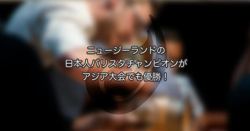 NZの日本人バリスタチャンピオンがアジア大会でも優勝!