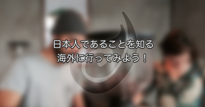 日本人であることを知る|海外に行ってみよう!