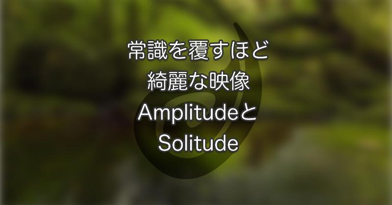 常識を覆すほど綺麗な映像AmplitudeとSolitude