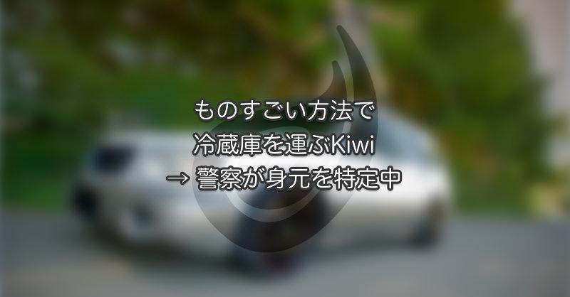 ものすごい方法で冷蔵庫を運ぶKiwi → 警察が身元特定中