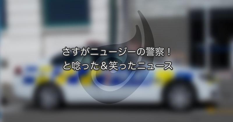 さすがニュージーの警察!と唸った&笑ったニュース