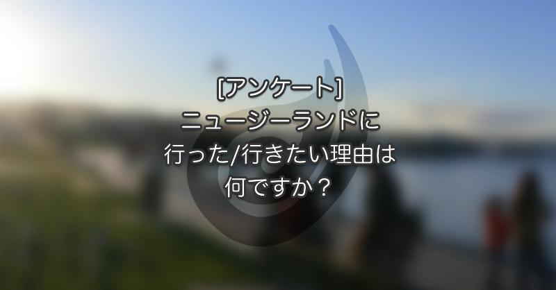 [アンケート] ニュージーに行った/行きたい理由は何ですか?