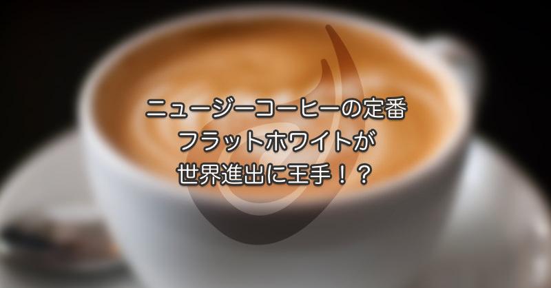ニュージーコーヒーの定番フラットホワイト 世界進出に王手?