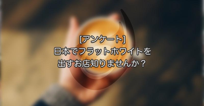 [アンケート]日本でフラットホワイトを出すお店知りませんか?