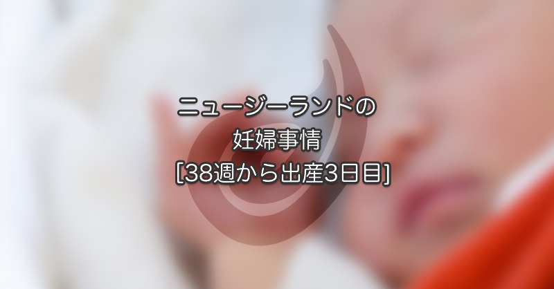 ニュージーランドの妊婦事情 [38週から出産3日目]