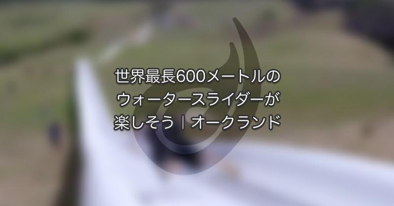 世界最長600mのウォータースライダーが楽しそう|オークランド