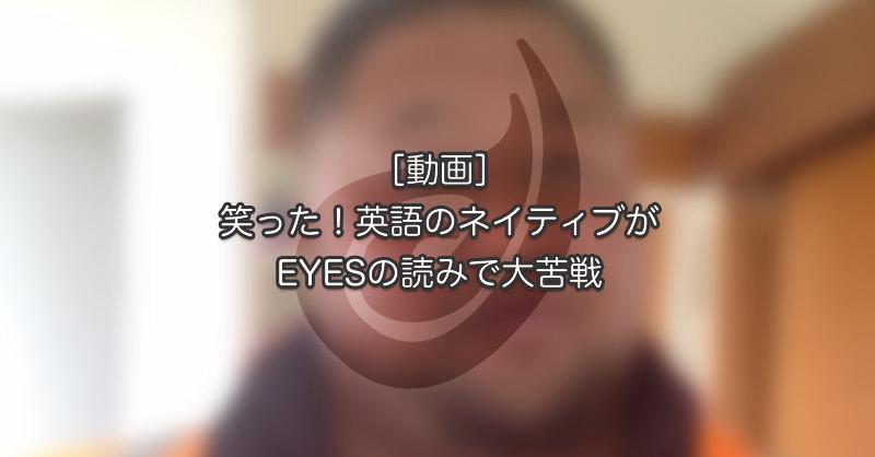 [動画]笑った!英語のネイティブがEYESの読みで大苦戦