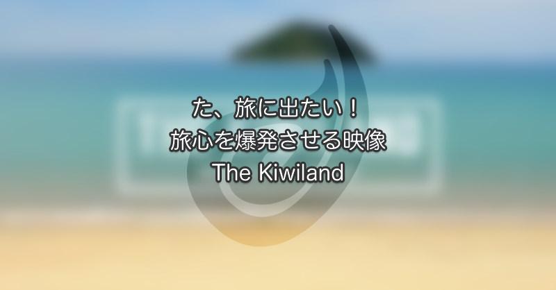 た、旅に出たい!旅心を爆発させる映像 The Kiwilandは必見