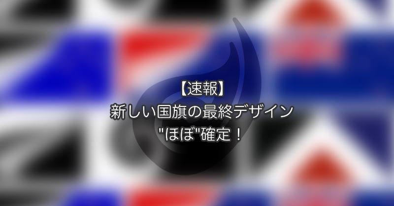 """【速報】新しい国旗の最終デザインが""""ほぼ""""決定!"""
