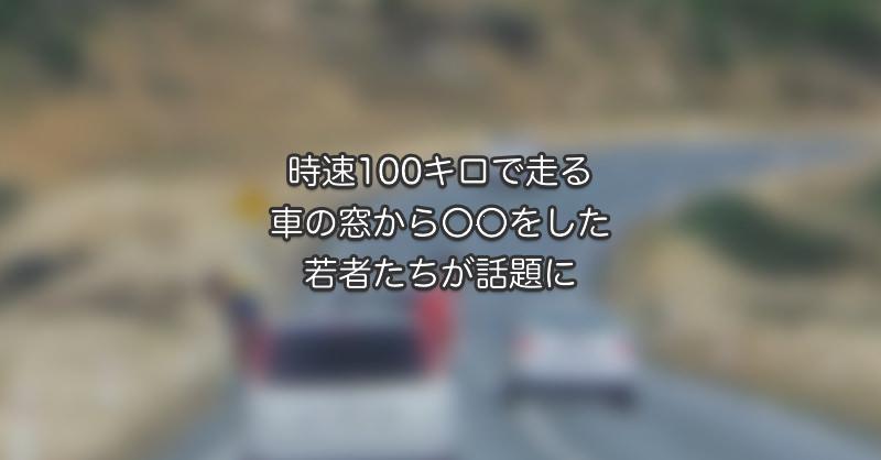 時速100キロで走る車の窓から〇〇をした若者が話題に