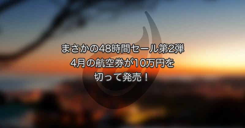 まさかの48時間セール第2弾!4月の航空券が10万円を切って発売中!