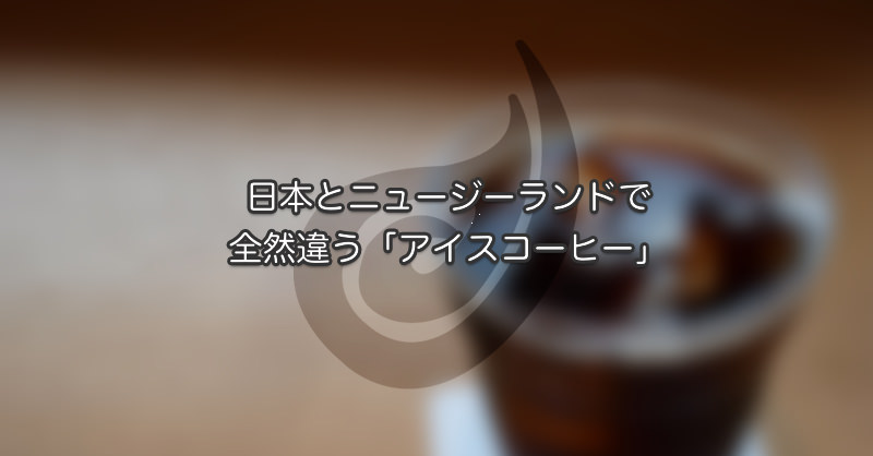 日本とニュージーランドで全然違う「アイスコーヒー」