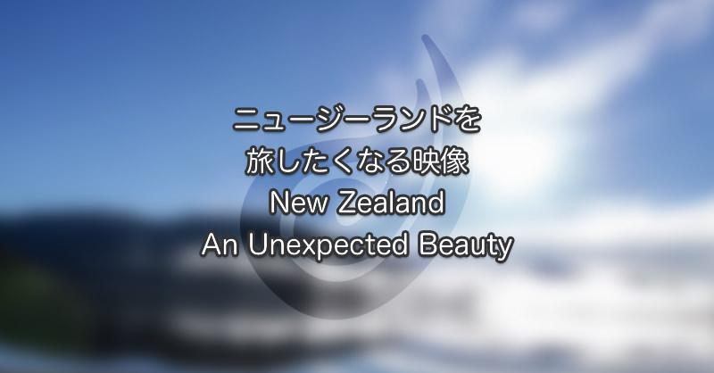 ニュージーランドを旅したくなる映像New Zealand An Unexpected Beauty