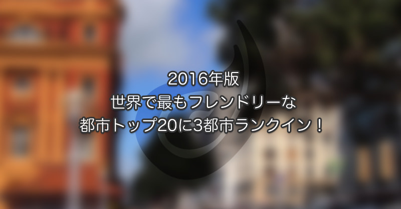 2016年版世界でもっともフレンドリーな都市トップ20に3都市ランクイン!